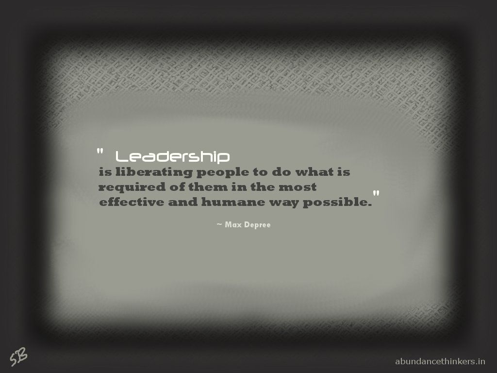 """""""Leadership is liberating people to do what is required of them in the most effective and humane way possible."""" ~ Max Depree   For more inspirational quotes and topics, visit www.abundancethinkers.in"""