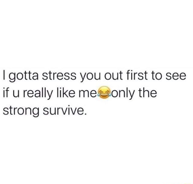 I gotta stress you out first to see if u really like meiaonly the strong survive. - )