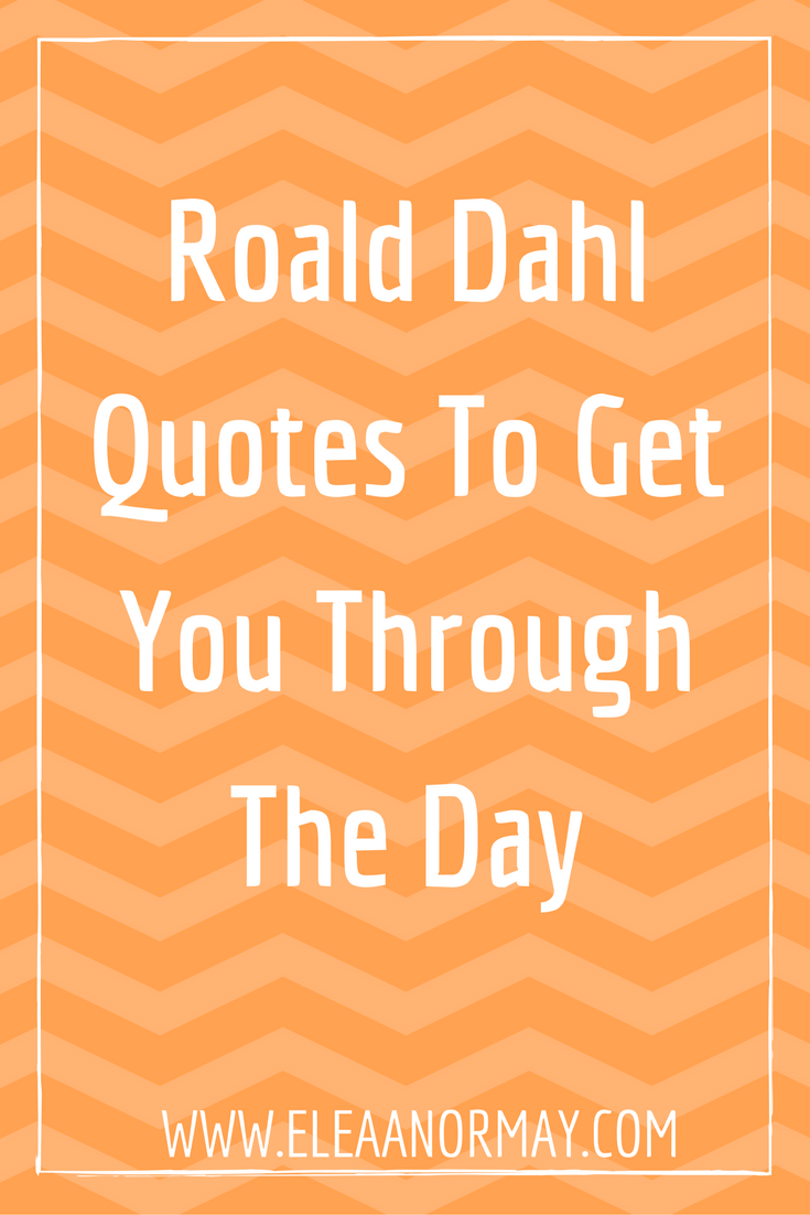 Quotes To Get You Through The Day Roald Dahl Quotes To Get You Through The Day  Dahl Roald Dahl