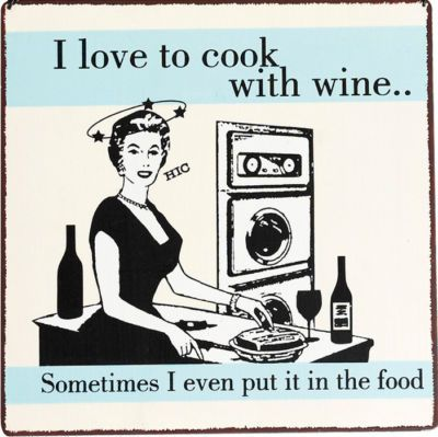 I Love To Cook With Wine Sometimes I Even Put It In The Food