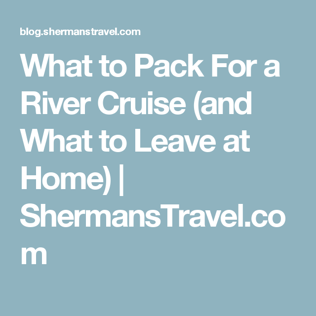 What to Pack For a River Cruise (and What to Leave at Home) | ShermansTravel.com