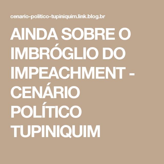 AINDA SOBRE O IMBRÓGLIO DO IMPEACHMENT - CENÁRIO POLÍTICO TUPINIQUIM