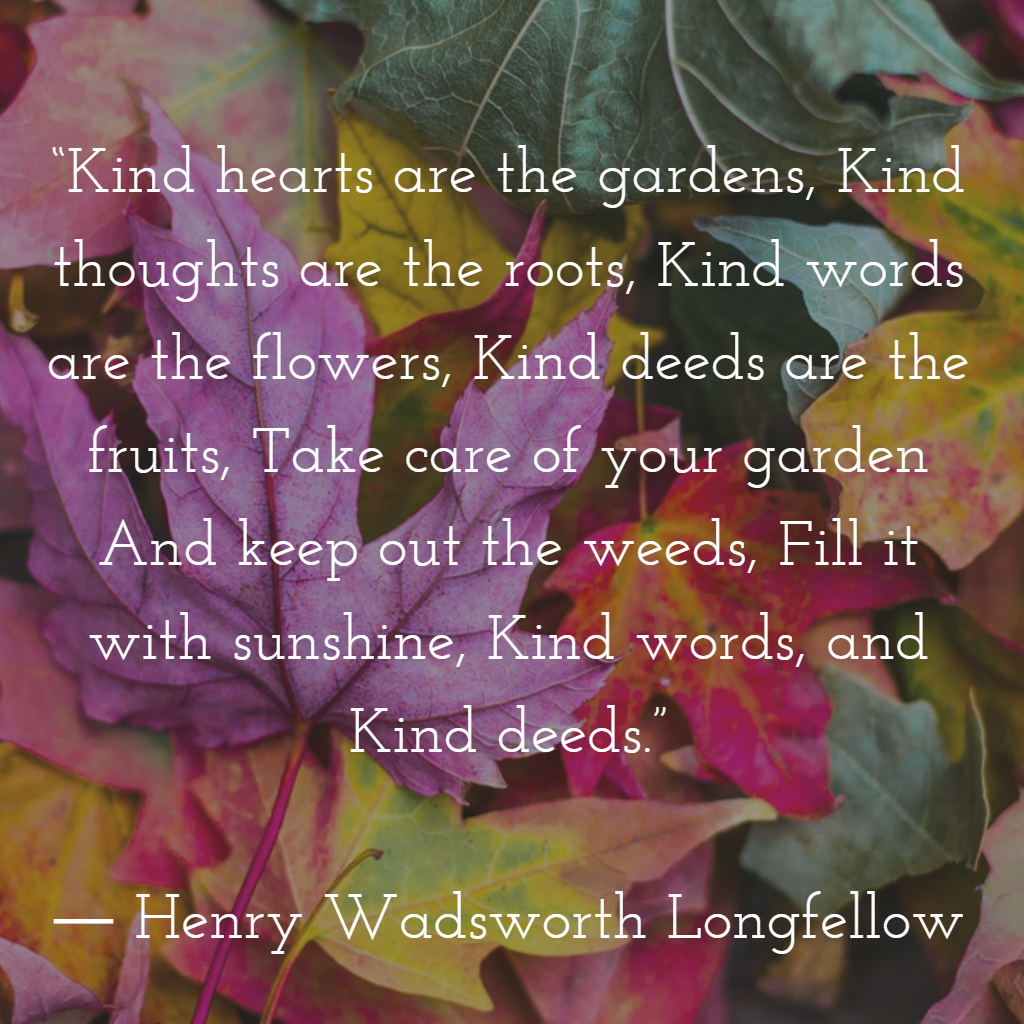 Kind Hearts Are The Gardens Kind Thoughts Are The Roots Kind Words Are The Flowers Kind Dee Kindness Quotes Nurse Quotes Inspirational Inspirational Quotes
