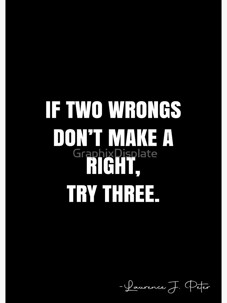 Two Wrongs Don T Make A Right Quote : wrongs, right, quote, Wrongs, Don't, Right,, Three., Laurence, Peter, Quote, Poster, Graphix', GraphixDisplate, Posters,, Wrongs,, Quotes