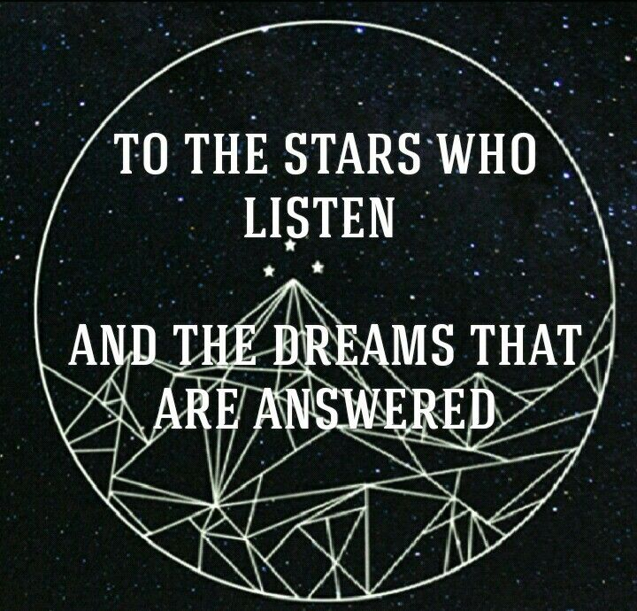 """To the stars who listen and the dreams that are answered."""" - A Court of  Mist and Fury by Sarah J. Maas 