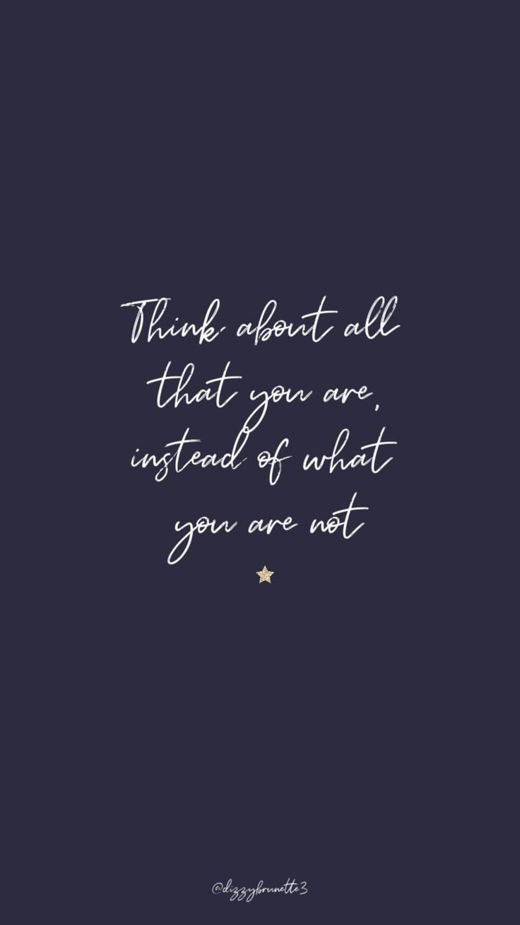 Think about all that you are, instead of what you are not