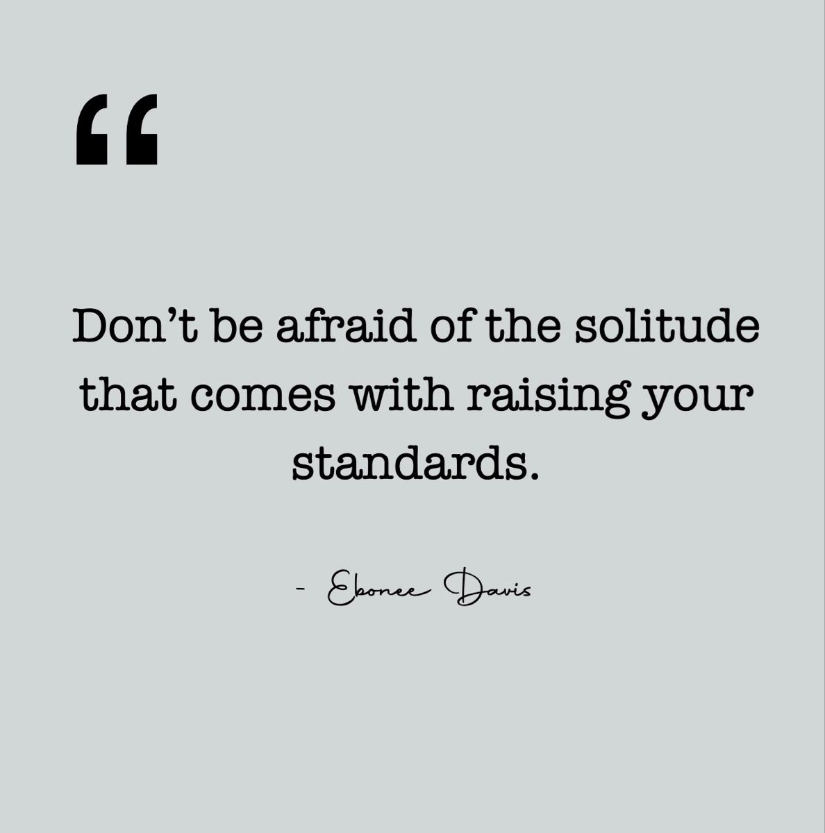 Don't be afraid of the solitude that comes with raising your standards.