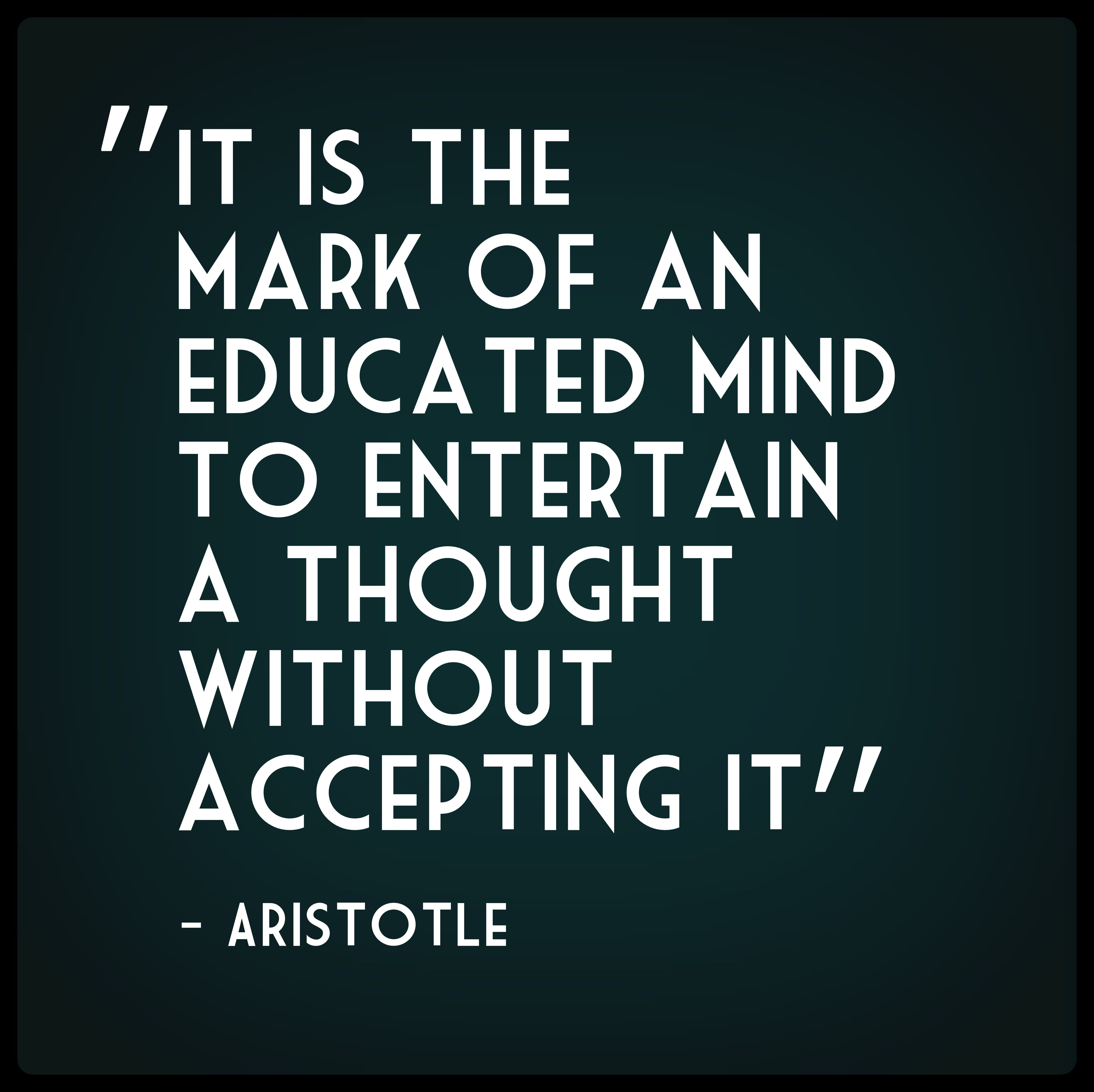 """It is the mark of an educated mind to entertain a thought without  accepting it."" Aristotle #quote #education #aristotle. """
