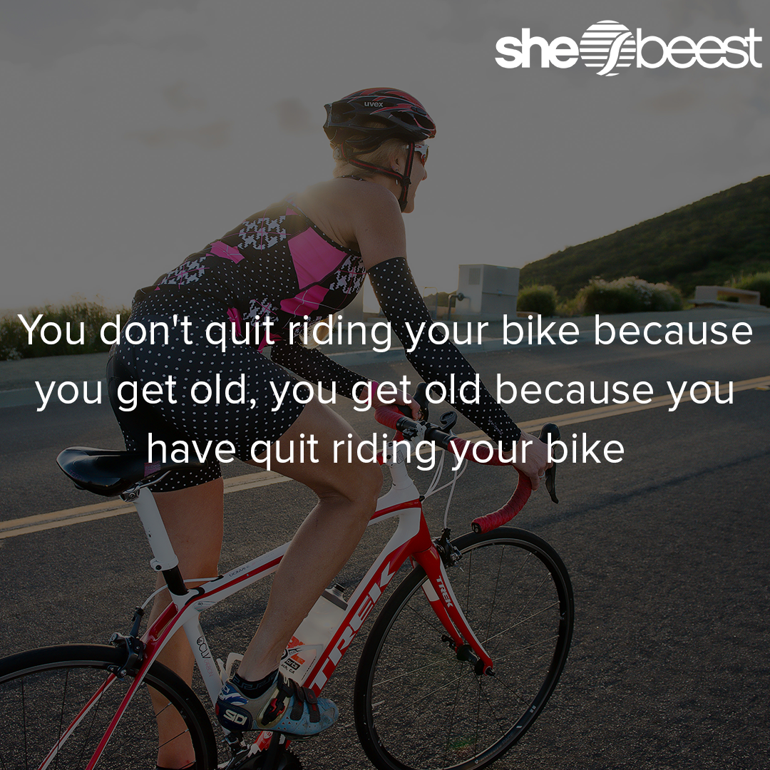 You don't quit riding your bike because you get old, you get old because you have quit riding your bike.
