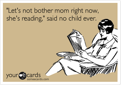 'Let's not bother mom right now, she's reading,' said no child ever.