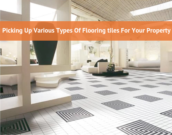 Picking Up Various Types Of Flooring Tiles For Your Property Types Of Flooring Tile Floor Modern Floor Tiles