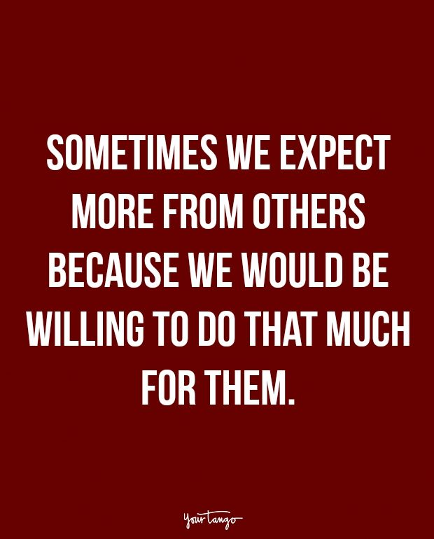 """Sometimes we expect more from others because we would be willing to do that much for them. """