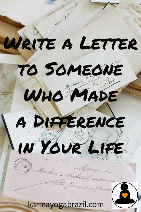 Write a letter to someone who made a difference in your life. www.karmayogabrazil.com