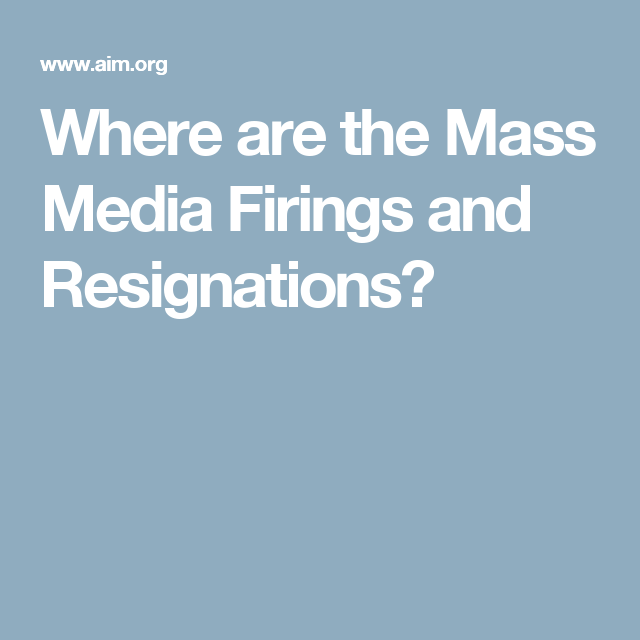 Where are the Mass Media Firings and Resignations?