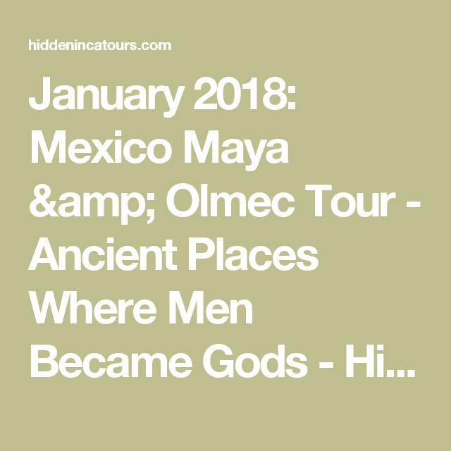 January 2018: Mexico Maya & Olmec Tour   Ancient Places Where Men