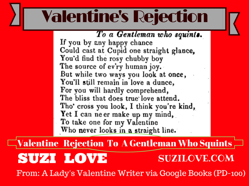 Unable to write your own valentine rejection letters? Let someone else do it for you. Take a look at these written for a lady to use in the 1800s. Valentine Rejection To A Gentleman Who Squints. From: A Lady's Valentine Writer via Google Books (PD-100) suzilove.com