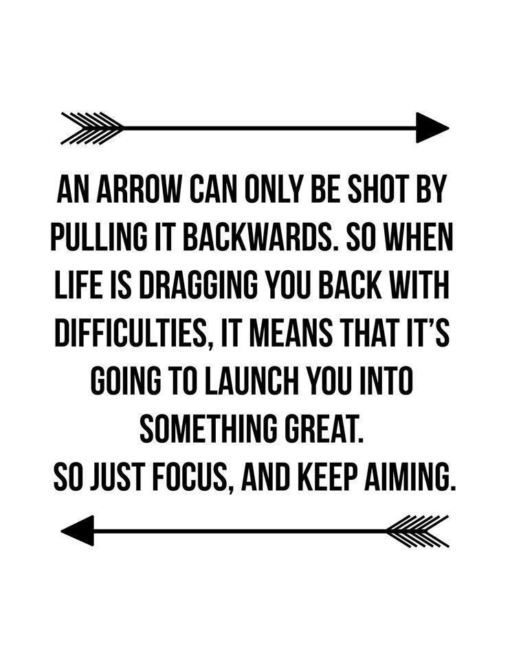 An Arrow Can Only Be Shot By Pulling It Backwards So When Life Is