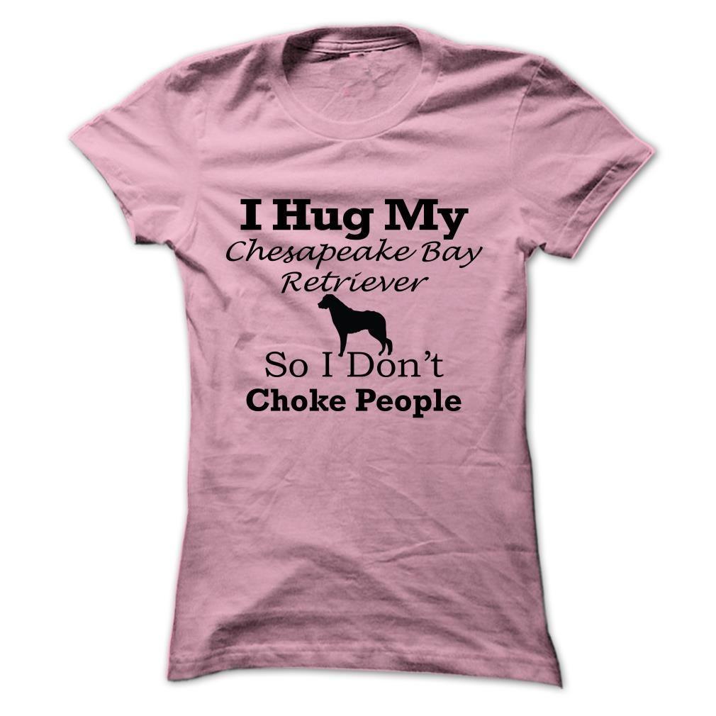 (Cool T-Shirts) I hug my  Chesapeake Bay Retriever so i dont choke people - Order Now...