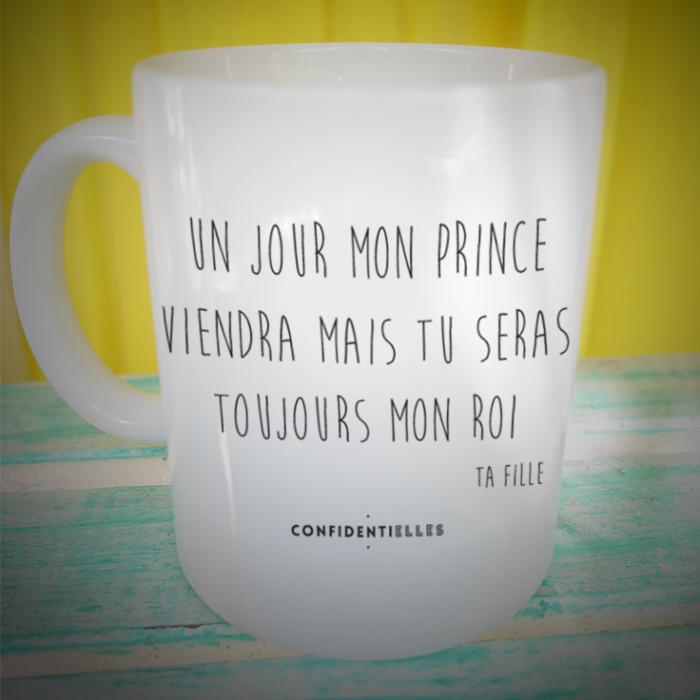 Mug / Un Jour Mon Prince Viendra Mais Tu Seras Toujours Mon Roi Ta Fille