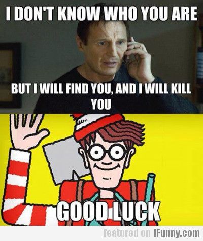 I Don't Know Who You Are But I Will Find You... | Memes ...