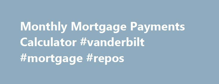 Monthly Mortgage Payments Calculator #vanderbilt #mortgage #repos