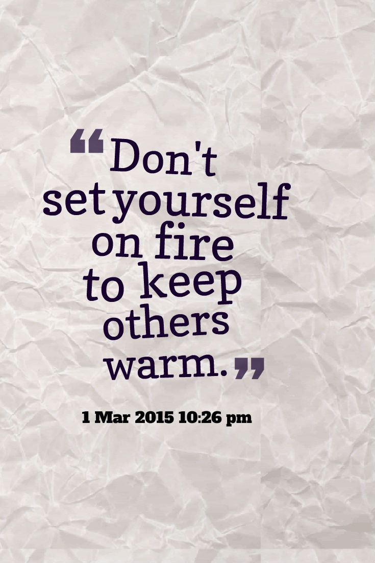 Dont Set Yourself On Fire To Keep Others Warm Quote