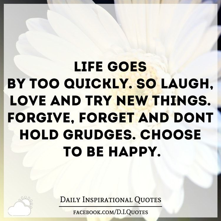 Life Goes By Too Quickly So Laugh Love And Try New Things Forgive
