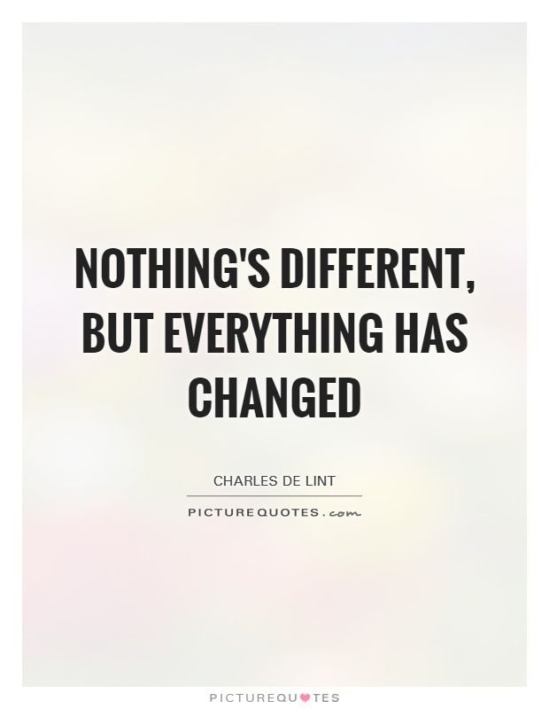 Nothing's different, but everything has changed. Picture ...