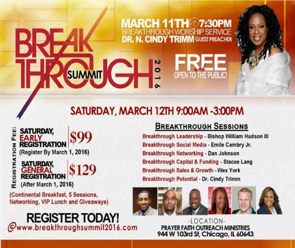 2016 Breakthrough Summit | Mar 11 & 12, 2016 w/ Cindy Trimm, William Hudson, Dan Johnson, Stacee Lang, Wes York & Emile Cambry, Jr.  Fri 7:30pm Evening Service ft/ Dr. Trimm is Free & Open for All! Sat Breakthrough Sessions Require Registration: $99 B4 3/1 & $129 after.  Includes: Breakfast, Workshops, Lunch & Giveaways.  Location: Prayer & Faith Outreach Ministries 944 W 103rd St, Chicago, IL 60643  Register Today www.breakthroughsummit2016.com Special Bonus Offer Simply Call 708-872-4555