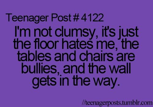 haha...I'm just clumsy! Fell today actually! Lol