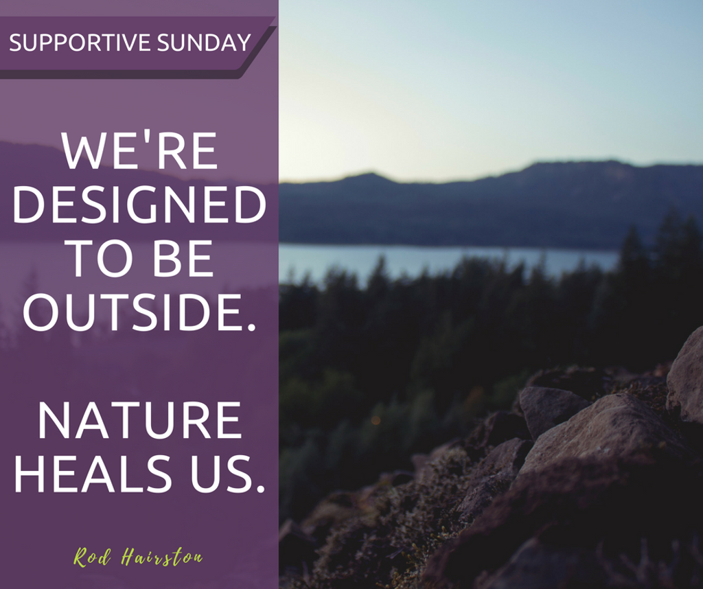 Supportive Sunday - We're designed to be outside. Nature heals us.
