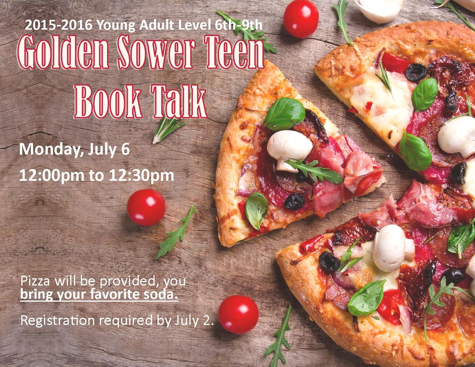 GOLDEN SOWER YOUNG ADULT LEVEL BOOK TALKS. Monday, July 6 @ 12pm-12:30pm. Listen to booktalks about the new 2015-2016 Young Adult Level (6th-9th grade) Golden Sower nominees! Pizza will be provided, you bring your favorite soda. Registration required by July 2.