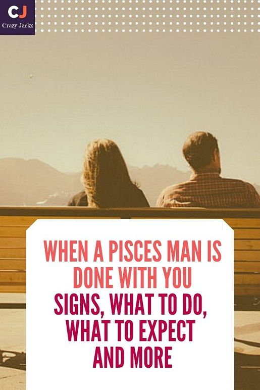 When a Pisces Man is Done With You | Signs, What to do