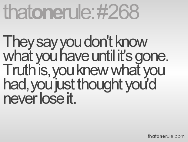 you know not what you have until it is gone Here are 100 quotes about life that will inspire you:  and sometimes we can let self-doubt creep in, and before you know it, we have convinced ourselves that it was impossible to achieve in the first place but how do we know it's true that our journey may have some detours and even a few road blocks, but the journey itself is only impossible if we do not.