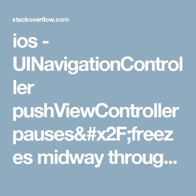 ios - UINavigationController pushViewController pauses/freezes