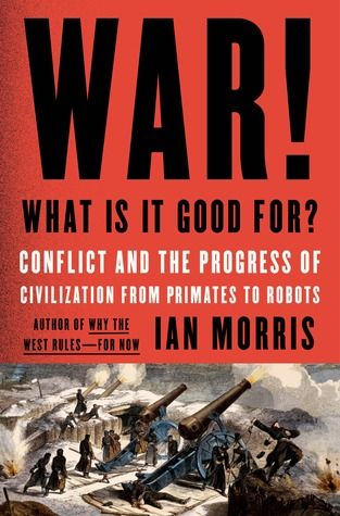 War! What Is It Good For?: Conflict and the Progress of Civilization from Primates to Robots by Ian Morris
