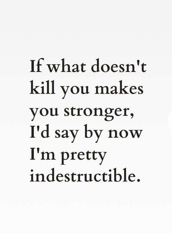 What Doesnt Kill You Makes You Stronger Indestructible