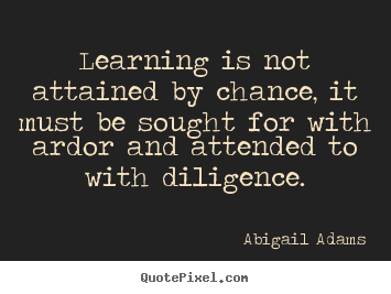 Image result for learning is not attained by chance, it must be sought for with ardor and attended to with diligence.