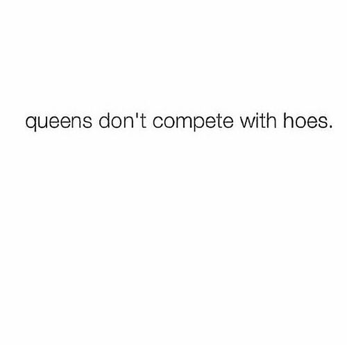 Queens Don T Compete With Hoes Simple As That Queen Quotes