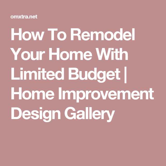 How To Remodel Your Home With Limited Budget | Home Improvement Design Gallery