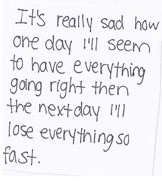 It's really sad how one day i'll seem to have everything going right then the next day i'll lose everything so fast...