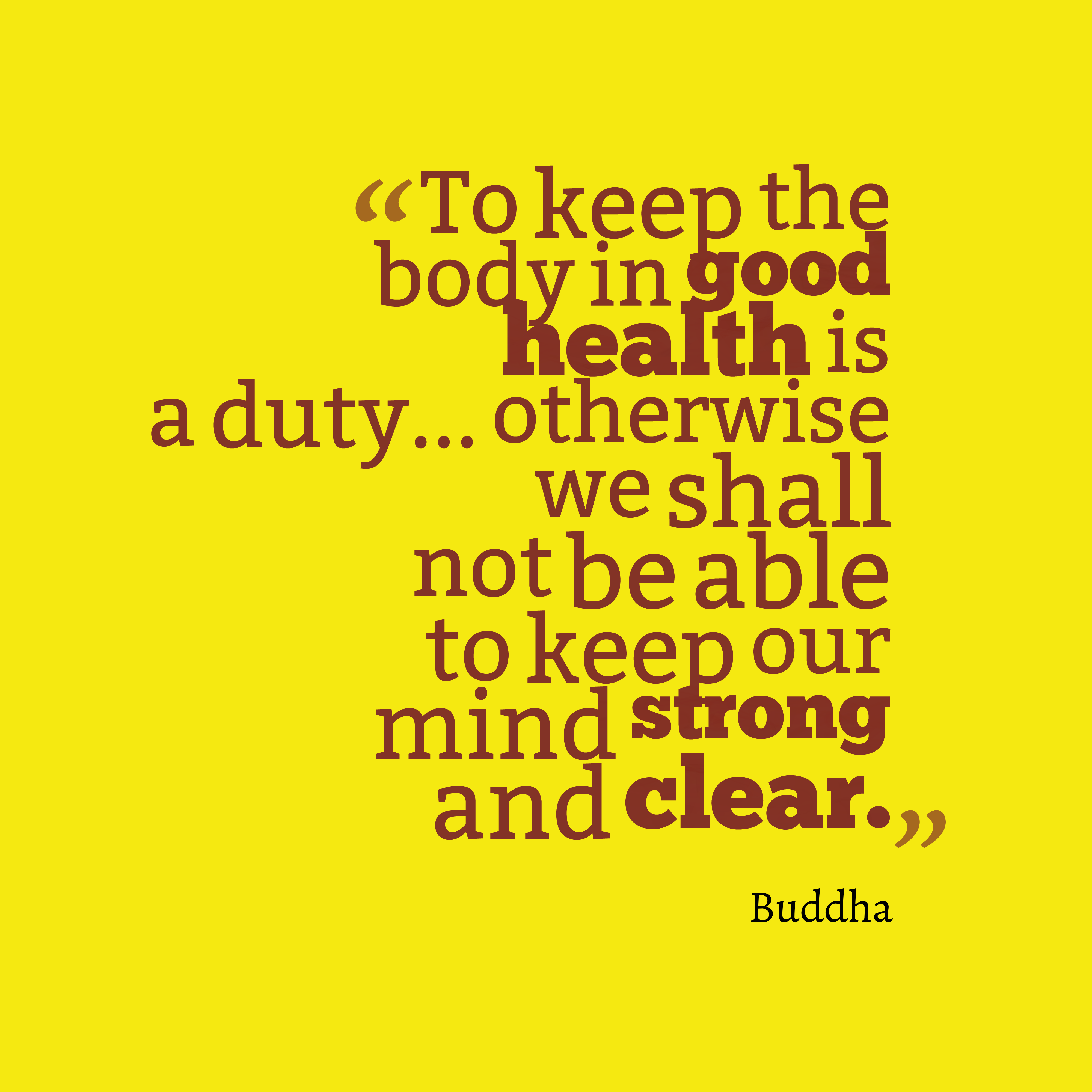 """""""To keep the body in good health is a duty. Otherwise we"""