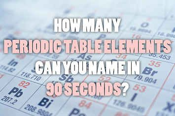 How Many Periodic Table Elements Can You Name In 90 Seconds?