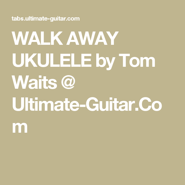 Walk Away Ukulele By Tom Waits Ultimate Guitar Uke