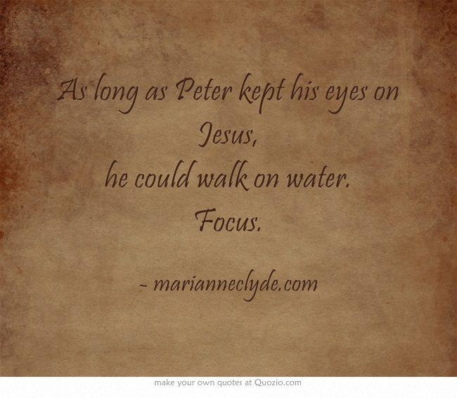 As long as Peter kept his eyes on Jesus, he could walk on water. Focus.