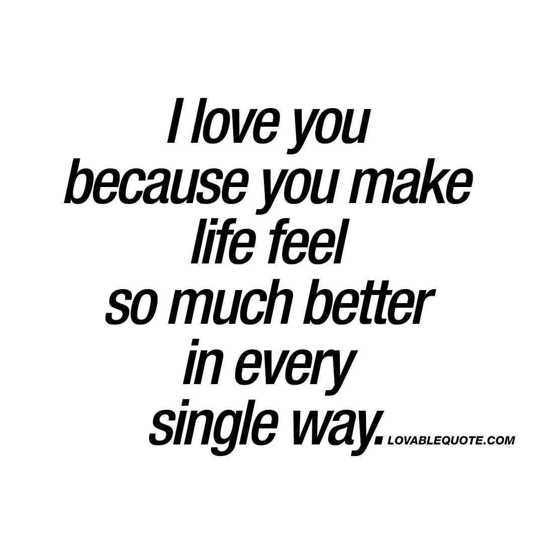 I Love You Because Quotes I Love You Because You Make Life Feel So Much Better In Every