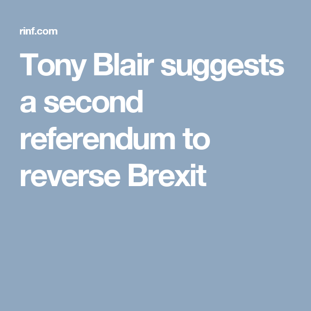 Tony Blair suggests a second referendum to reverse Brexit