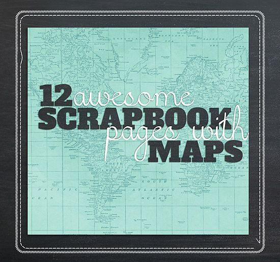 We Love Maps How About You Heres A Dozen Scrapbooking Pages To