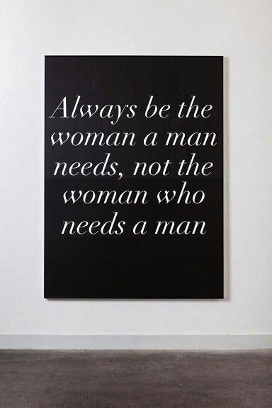 Always Be The Woman A Man Needs Not The Woman Who Needs A Man Say