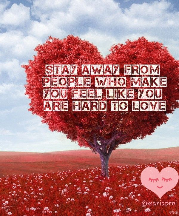 Stay away from people who make you feel youre hard to